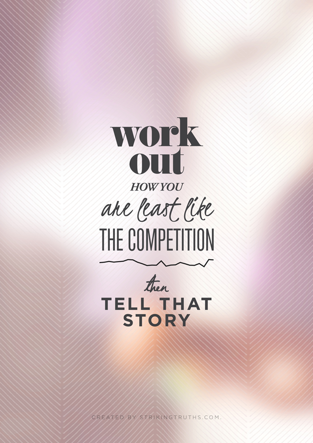 work out how you are least like the competition and tell that story