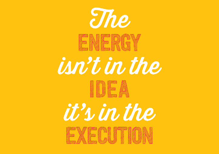 The energy isn't in the idea, it's in the execution